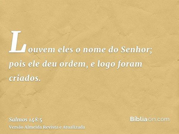 Louvem eles o nome do Senhor; pois ele deu ordem, e logo foram criados.