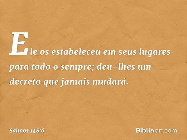 Ele os estabeleceu em seus lugares para todo o sempre; deu-lhes um decreto que jamais mudará. -- Salmo 148:6