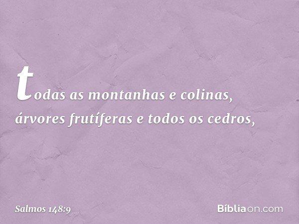 todas as montanhas e colinas, árvores frutíferas e todos os cedros, -- Salmo 148:9