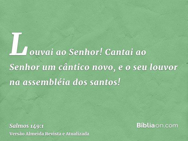 Louvai ao Senhor! Cantai ao Senhor um cântico novo, e o seu louvor na assembléia dos santos!