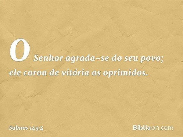 O Senhor agrada-se do seu povo; ele coroa de vitória os oprimidos. -- Salmo 149:4