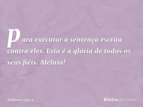 para executar a sentença escrita contra eles. Esta é a glória de todos os seus fiéis. Aleluia! -- Salmo 149:9