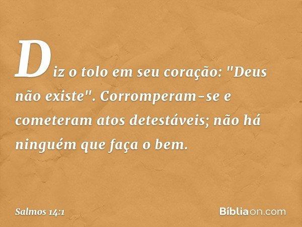"""Diz o tolo em seu coração: """"Deus não existe"""". Corromperam-se e cometeram atos detestáveis; não há ninguém que faça o bem. -- Salmo 14:1"""