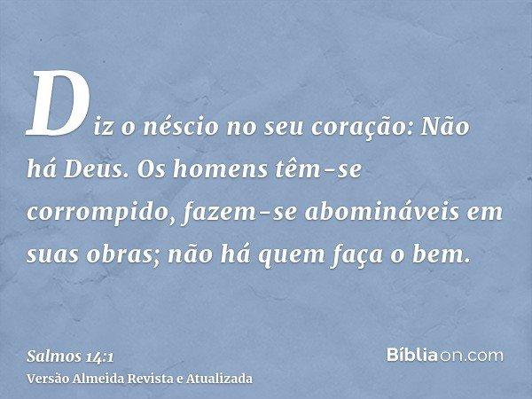 Diz o néscio no seu coração: Não há Deus. Os homens têm-se corrompido, fazem-se abomináveis em suas obras; não há quem faça o bem.