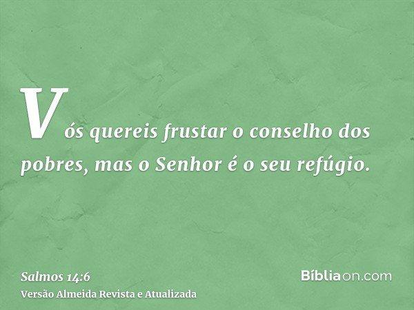 Vós quereis frustar o conselho dos pobres, mas o Senhor é o seu refúgio.
