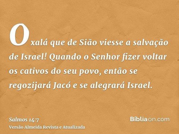 Oxalá que de Sião viesse a salvação de Israel! Quando o Senhor fizer voltar os cativos do seu povo, então se regozijará Jacó e se alegrará Israel.