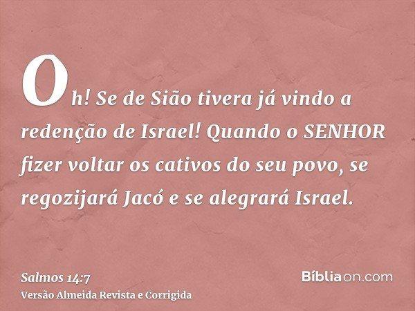 Oh! Se de Sião tivera já vindo a redenção de Israel! Quando o SENHOR fizer voltar os cativos do seu povo, se regozijará Jacó e se alegrará Israel.