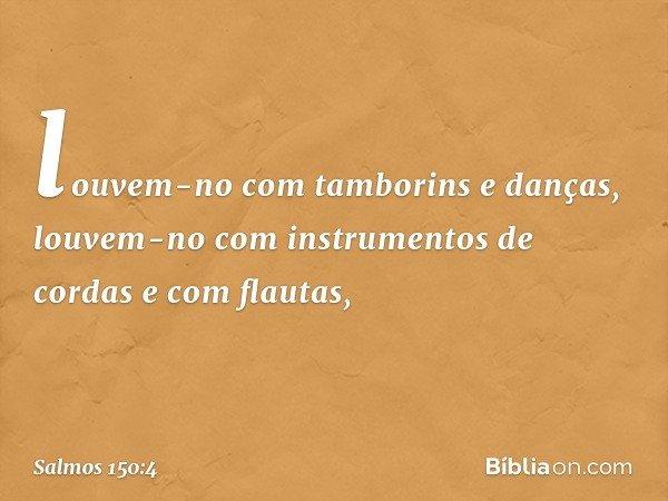 louvem-no com tamborins e danças, louvem-no com instrumentos de cordas e com flautas, -- Salmo 150:4