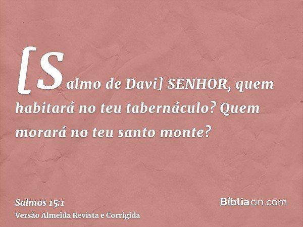 [Salmo de Davi] SENHOR, quem habitará no teu tabernáculo? Quem morará no teu santo monte?