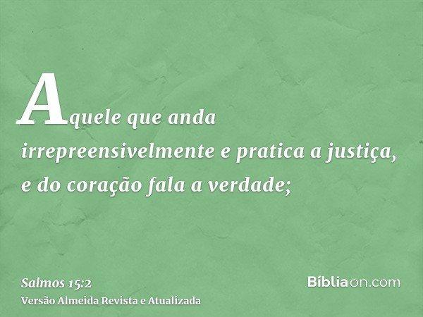 Aquele que anda irrepreensivelmente e pratica a justiça, e do coração fala a verdade;