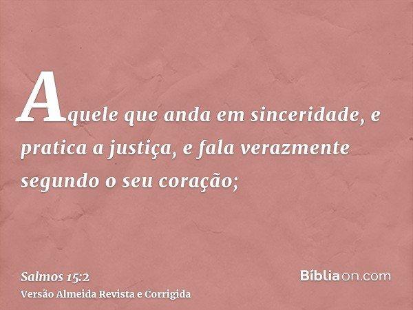 Aquele que anda em sinceridade, e pratica a justiça, e fala verazmente segundo o seu coração;