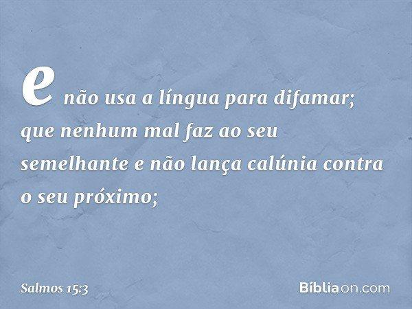 e não usa a língua para difamar; que nenhum mal faz ao seu semelhante e não lança calúnia contra o seu próximo; -- Salmo 15:3