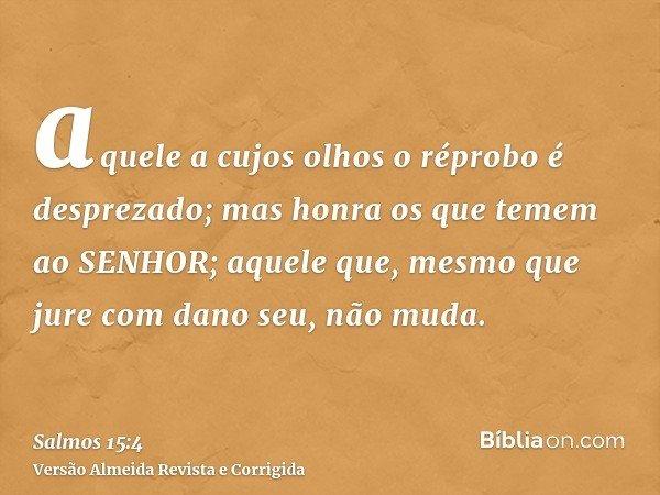 aquele a cujos olhos o réprobo é desprezado; mas honra os que temem ao SENHOR; aquele que, mesmo que jure com dano seu, não muda.
