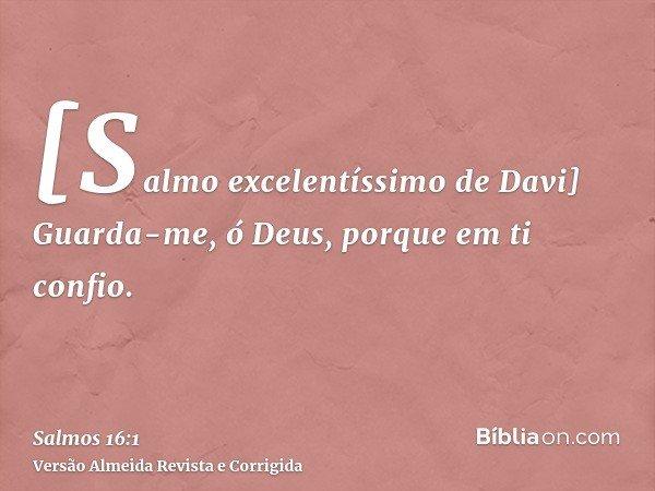 [Salmo excelentíssimo de Davi] Guarda-me, ó Deus, porque em ti confio.