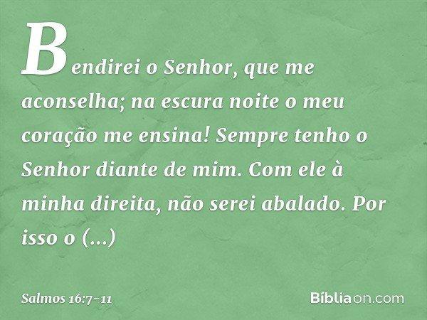 Bendirei o Senhor, que me aconselha; na escura noite o meu coração me ensina! Sempre tenho o Senhor diante de mim. Com ele à minha direita, não serei abalado. P