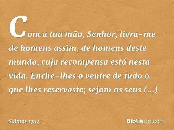 Com a tua mão, Senhor, livra-me de homens assim, de homens deste mundo, cuja recompensa está nesta vida. Enche-lhes o ventre de tudo o que lhes reservaste; seja