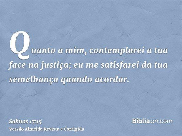 Quanto a mim, contemplarei a tua face na justiça; eu me satisfarei da tua semelhança quando acordar.