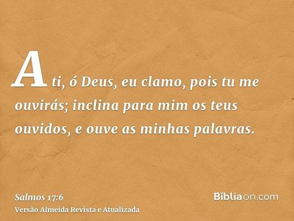 A ti, ó Deus, eu clamo, pois tu me ouvirás; inclina para mim os teus ouvidos, e ouve as minhas palavras.