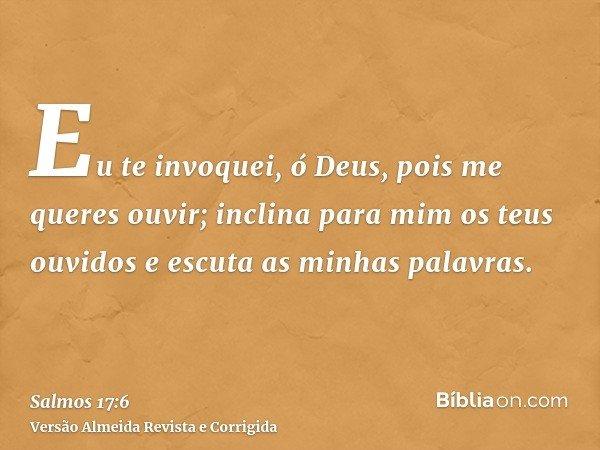 Eu te invoquei, ó Deus, pois me queres ouvir; inclina para mim os teus ouvidos e escuta as minhas palavras.