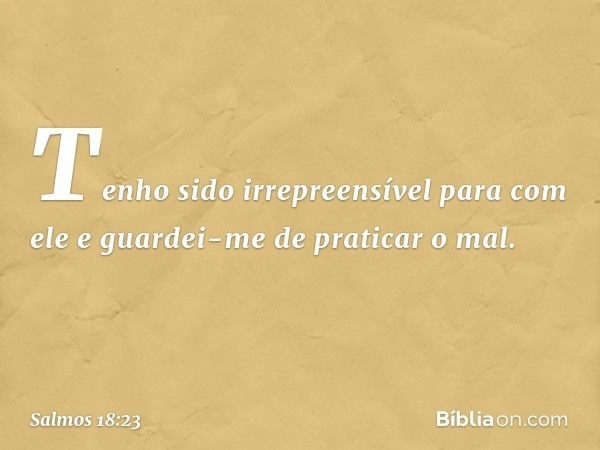 Tenho sido irrepreensível para com ele e guardei-me de praticar o mal. -- Salmo 18:23