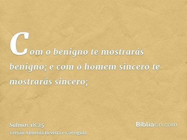 Com o benigno te mostrarás benigno; e com o homem sincero te mostrarás sincero;