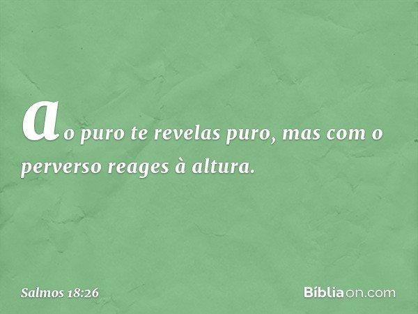 ao puro te revelas puro, mas com o perverso reages à altura. -- Salmo 18:26