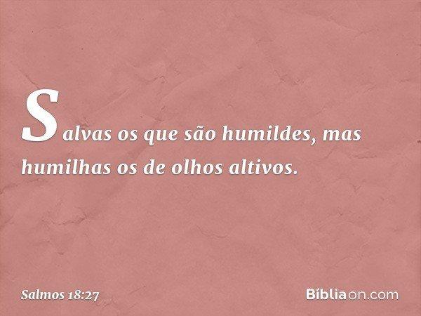 Salvas os que são humildes, mas humilhas os de olhos altivos. -- Salmo 18:27