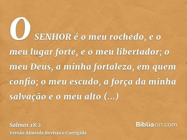 O SENHOR é o meu rochedo, e o meu lugar forte, e o meu libertador; o meu Deus, a minha fortaleza, em quem confio; o meu escudo, a força da minha salvação e o me