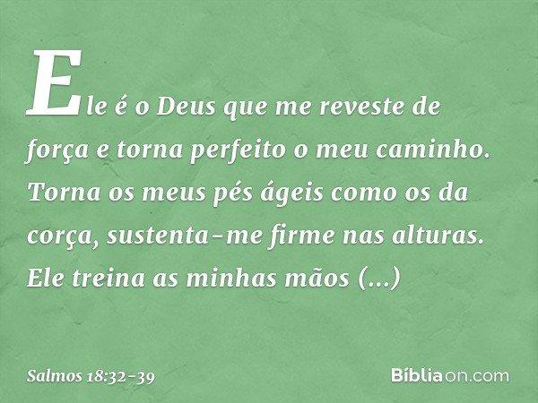Ele é o Deus que me reveste de força e torna perfeito o meu caminho. Torna os meus pés ágeis como os da corça, sustenta-me firme nas alturas. Ele treina as minh