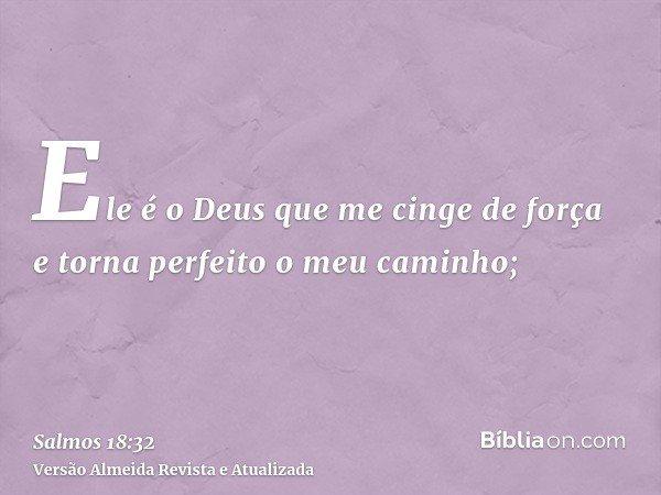 Ele é o Deus que me cinge de força e torna perfeito o meu caminho;