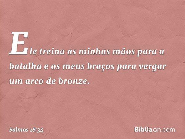 Ele treina as minhas mãos para a batalha e os meus braços para vergar um arco de bronze. -- Salmo 18:34