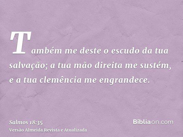 Também me deste o escudo da tua salvação; a tua mão direita me sustém, e a tua clemência me engrandece.