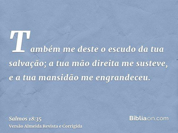 Também me deste o escudo da tua salvação; a tua mão direita me susteve, e a tua mansidão me engrandeceu.