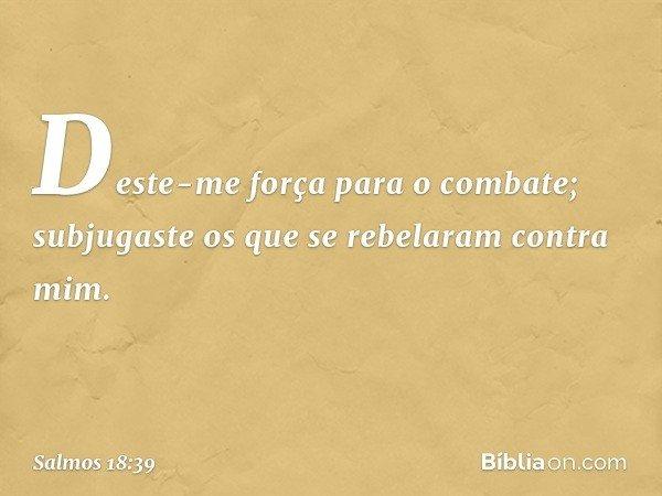 Deste-me força para o combate; subjugaste os que se rebelaram contra mim. -- Salmo 18:39