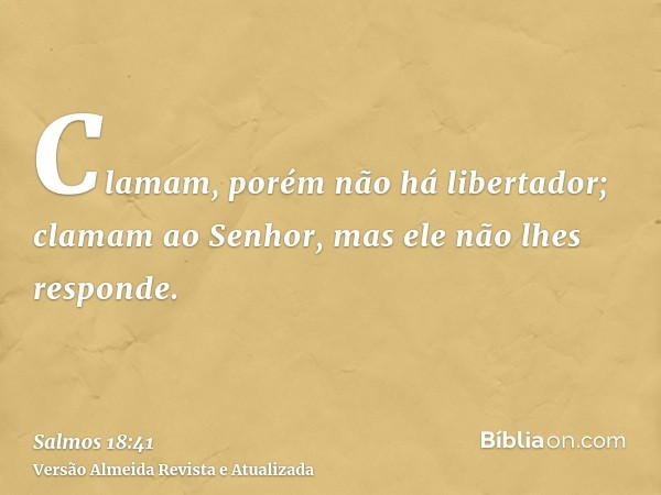 Clamam, porém não há libertador; clamam ao Senhor, mas ele não lhes responde.