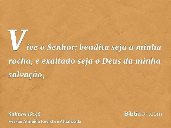 Vive o Senhor; bendita seja a minha rocha, e exaltado seja o Deus da minha salvação,