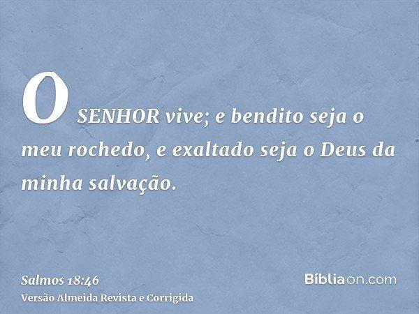 O SENHOR vive; e bendito seja o meu rochedo, e exaltado seja o Deus da minha salvação.