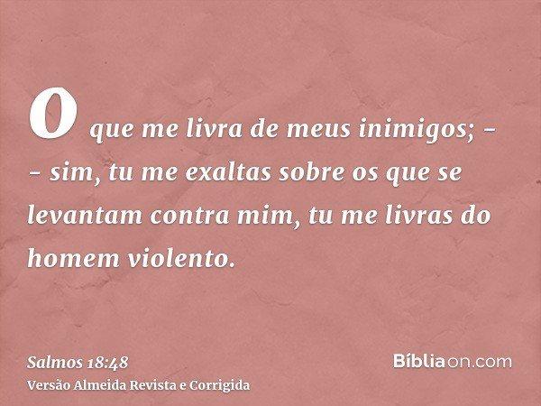 o que me livra de meus inimigos; -- sim, tu me exaltas sobre os que se levantam contra mim, tu me livras do homem violento.