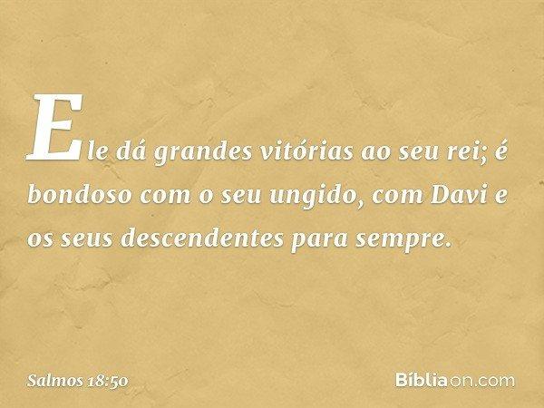 Ele dá grandes vitórias ao seu rei; é bondoso com o seu ungido, com Davi e os seus descendentes para sempre. -- Salmo 18:50
