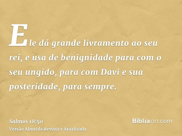 Ele dá grande livramento ao seu rei, e usa de benignidade para com o seu ungido, para com Davi e sua posteridade, para sempre.