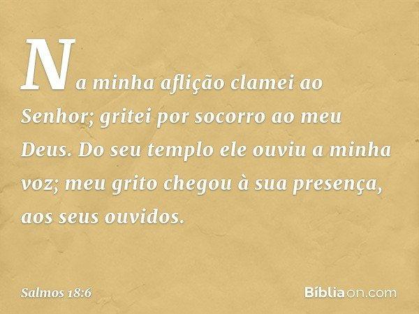 Na minha aflição clamei ao Senhor; gritei por socorro ao meu Deus. Do seu templo ele ouviu a minha voz; meu grito chegou à sua presença, aos seus ouvidos. -- Sa