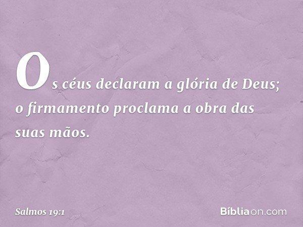 Os céus declaram a glória de Deus; o firmamento proclama a obra das suas mãos. -- Salmo 19:1