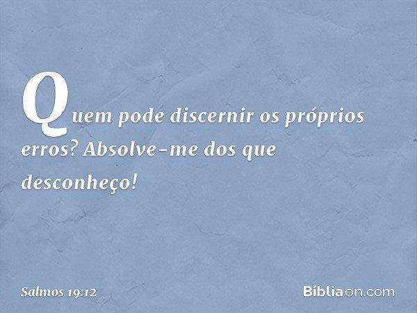 Quem pode discernir os próprios erros? Absolve-me dos que desconheço! -- Salmo 19:12