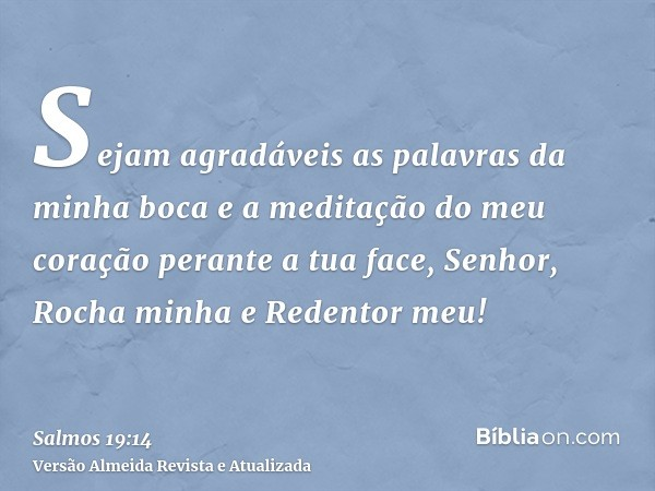 Sejam agradáveis as palavras da minha boca e a meditação do meu coração perante a tua face, Senhor, Rocha minha e Redentor meu!