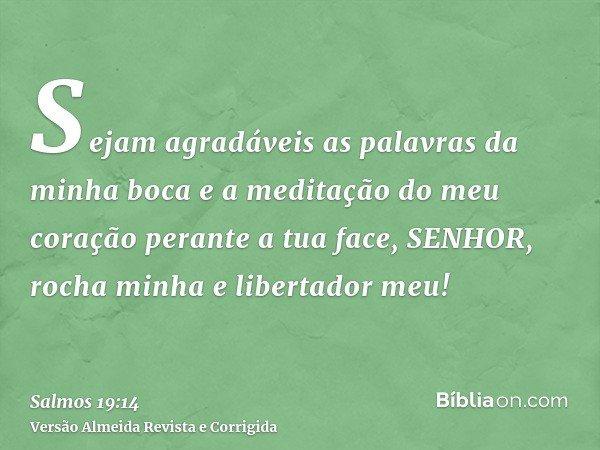 Sejam agradáveis as palavras da minha boca e a meditação do meu coração perante a tua face, SENHOR, rocha minha e libertador meu!
