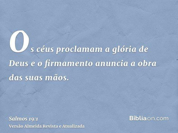 Os céus proclamam a glória de Deus e o firmamento anuncia a obra das suas mãos.