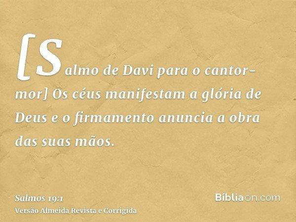 [Salmo de Davi para o cantor-mor] Os céus manifestam a glória de Deus e o firmamento anuncia a obra das suas mãos.