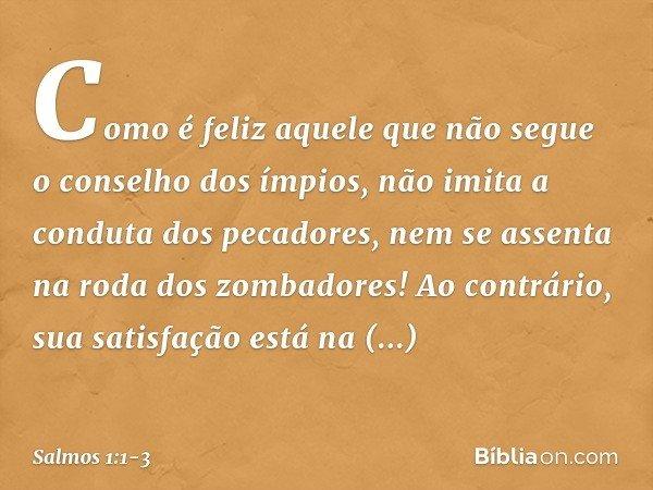 Como é feliz aquele que não segue o conselho dos ímpios, não imita a conduta dos pecadores, nem se assenta na roda dos zombadores! Ao contrário, sua satisfação