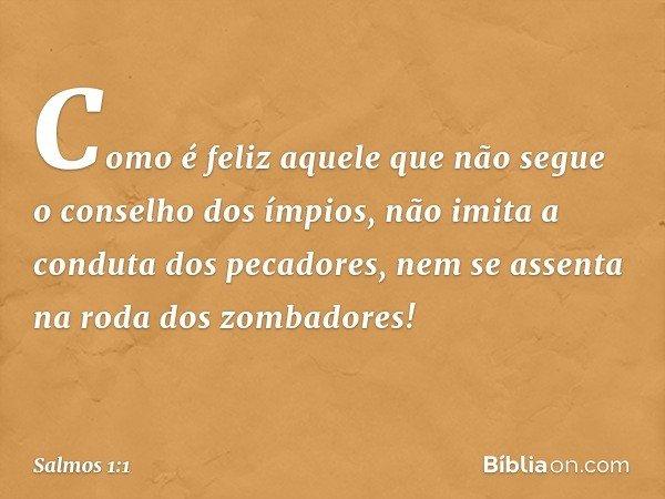 Como é feliz aquele que não segue o conselho dos ímpios, não imita a conduta dos pecadores, nem se assenta na roda dos zombadores! -- Salmo 1:1