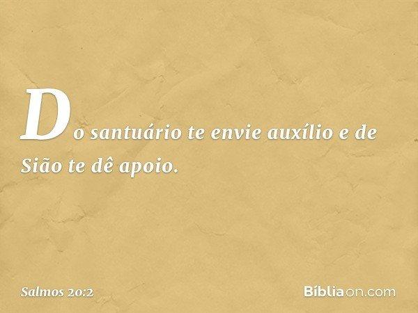Do santuário te envie auxílio e de Sião te dê apoio. -- Salmo 20:2